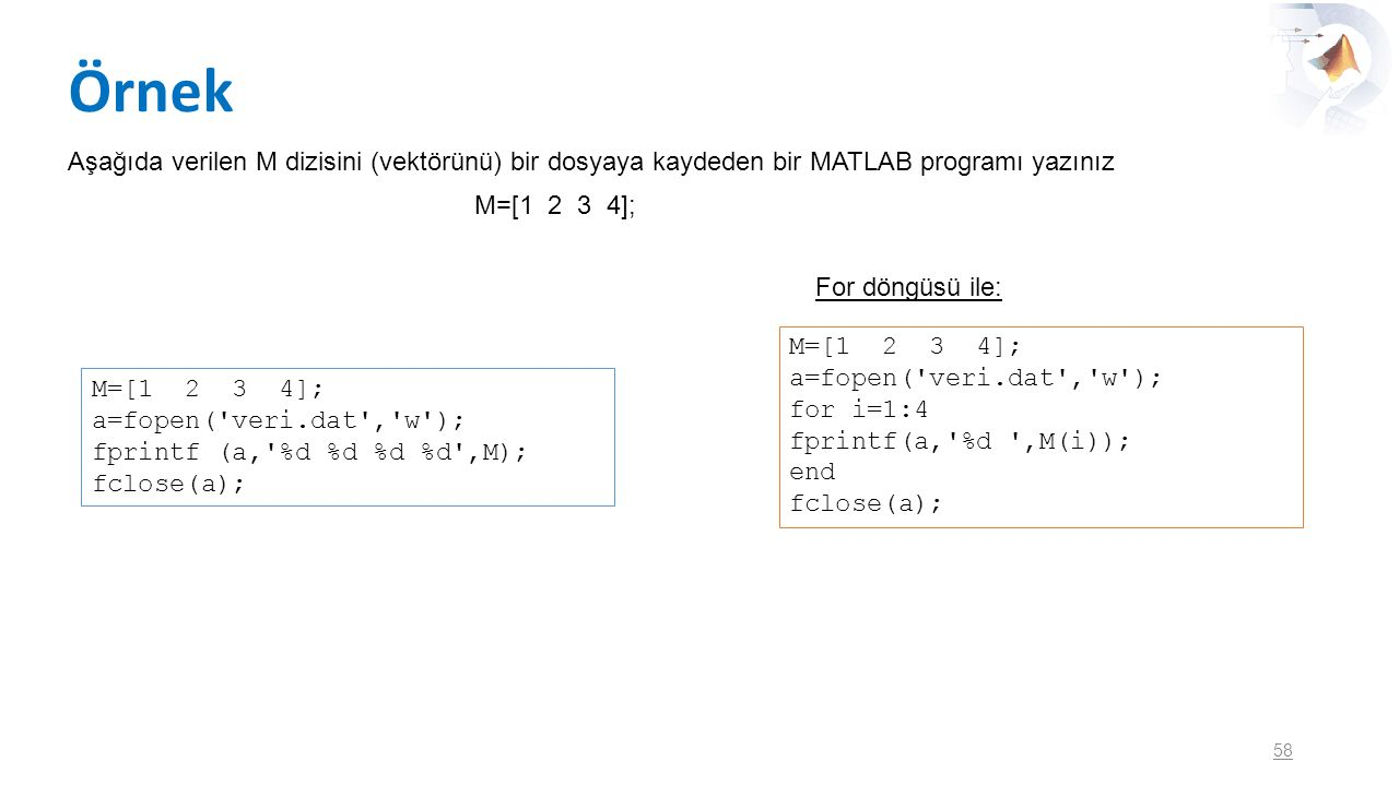 Örnek Aşağıda verilen M dizisini (vektörünü) bir dosyaya kaydeden bir MATLAB programı yazınız. M=[1 2 3 4];